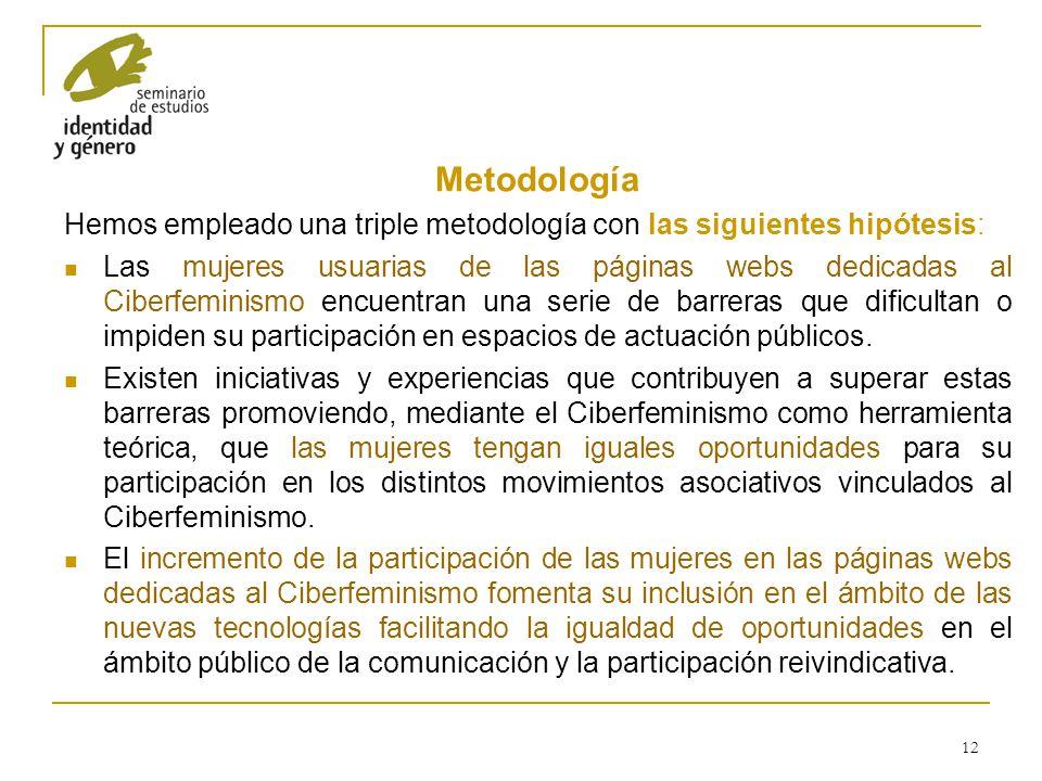 12 Metodología Hemos empleado una triple metodología con las siguientes hipótesis: Las mujeres usuarias de las páginas webs dedicadas al Ciberfeminism