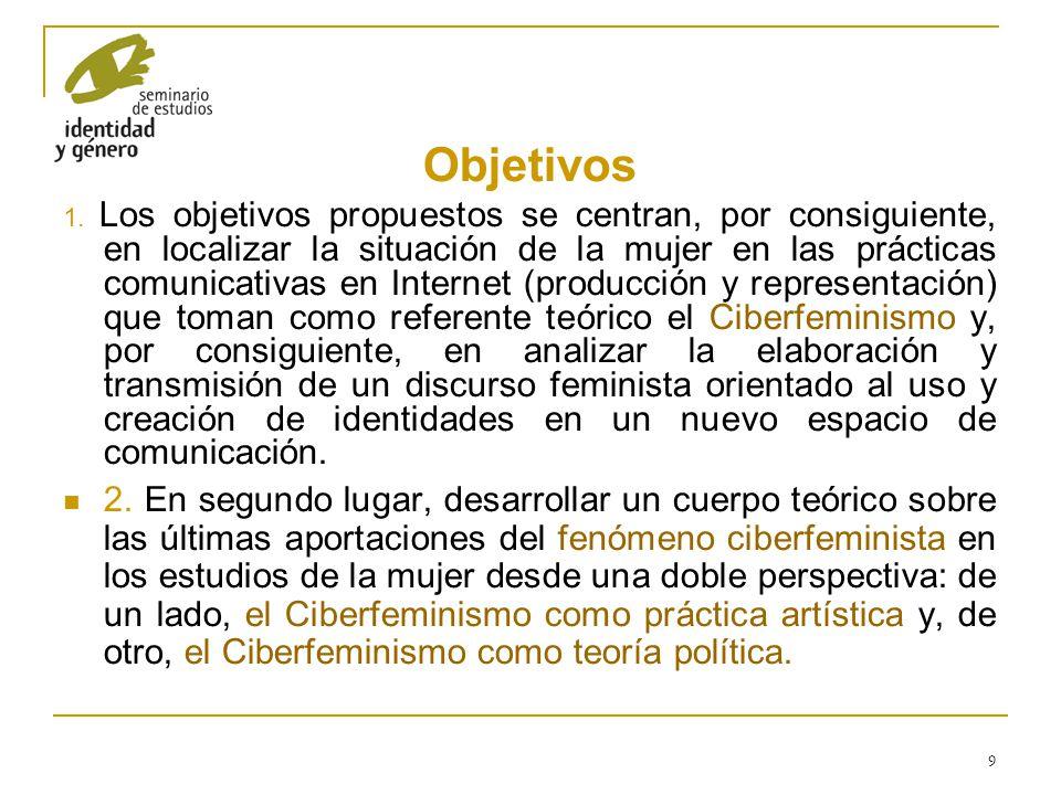 9 Objetivos 1. Los objetivos propuestos se centran, por consiguiente, en localizar la situación de la mujer en las prácticas comunicativas en Internet