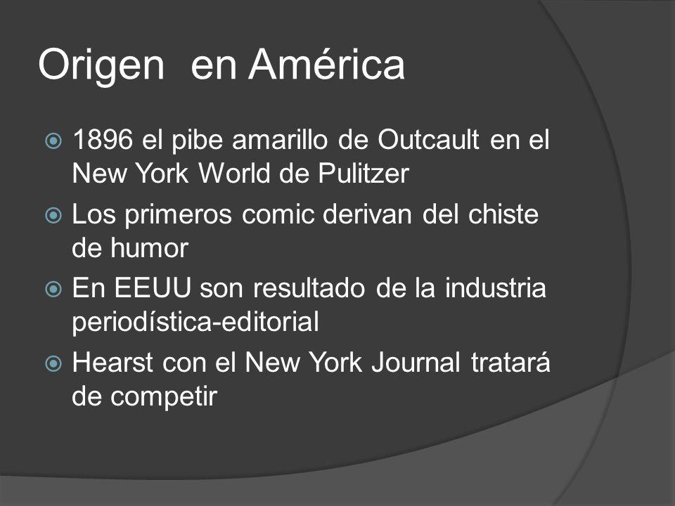Origen en América 1896 el pibe amarillo de Outcault en el New York World de Pulitzer Los primeros comic derivan del chiste de humor En EEUU son resultado de la industria periodística-editorial Hearst con el New York Journal tratará de competir