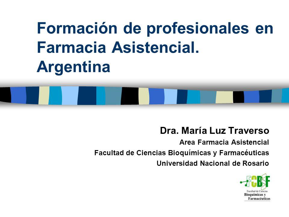 Formación de profesionales en Farmacia Asistencial. Argentina Dra. María Luz Traverso Area Farmacia Asistencial Facultad de Ciencias Bioquímicas y Far