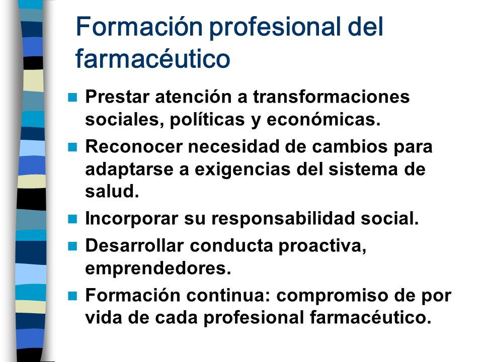 Formación profesional del farmacéutico Prestar atención a transformaciones sociales, políticas y económicas. Reconocer necesidad de cambios para adapt