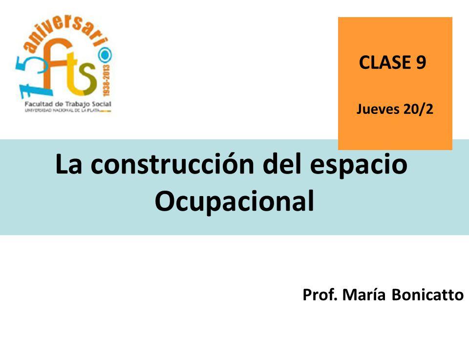 La construcción del espacio Ocupacional Prof. María Bonicatto CLASE 9 Jueves 20/2