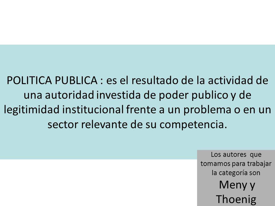 POLITICA PUBLICA : es el resultado de la actividad de una autoridad investida de poder publico y de legitimidad institucional frente a un problema o en un sector relevante de su competencia.