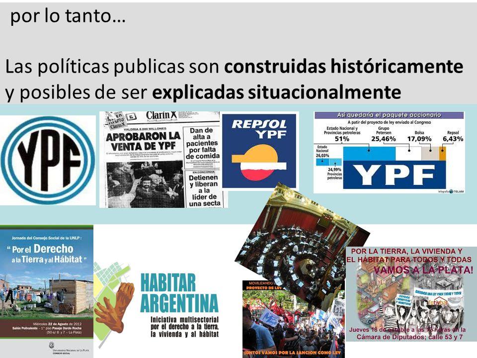 por lo tanto… Las políticas publicas son construidas históricamente y posibles de ser explicadas situacionalmente