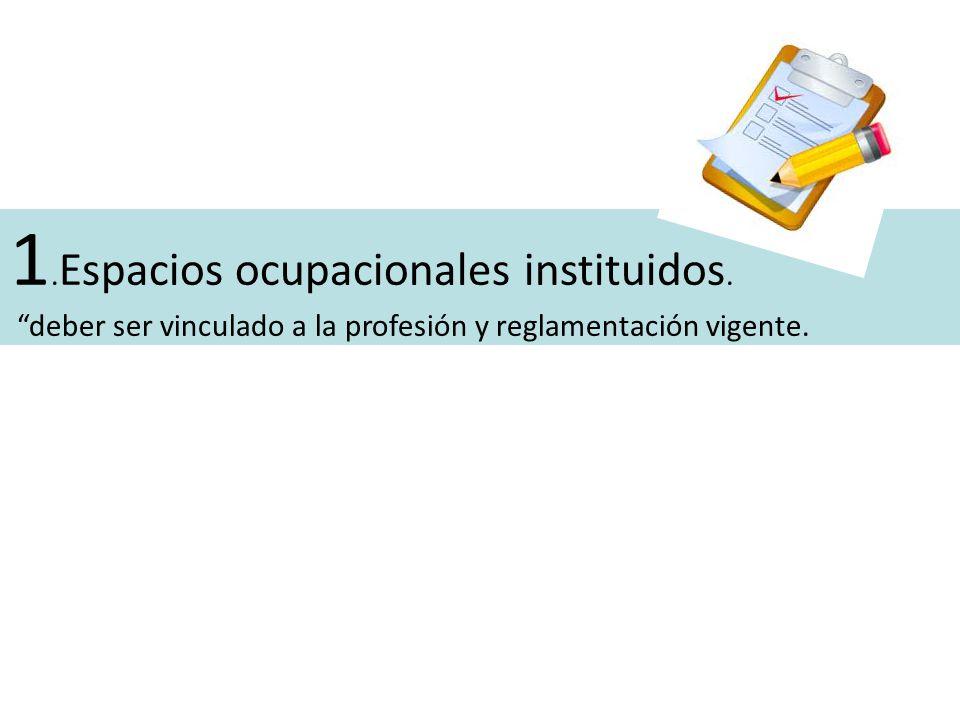 1. Espacios ocupacionales instituidos. deber ser vinculado a la profesión y reglamentación vigente.