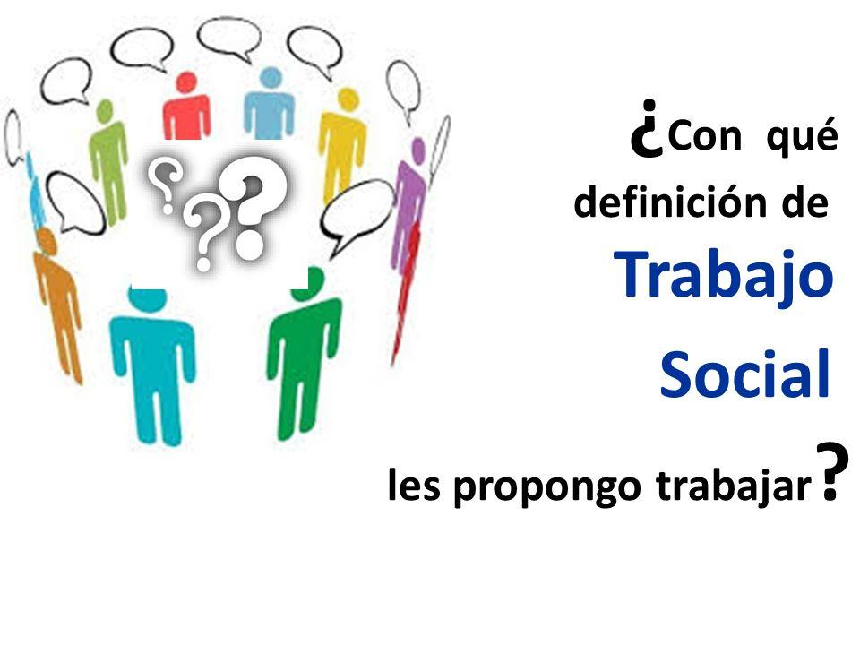 ¿ Con qué definición de Trabajo Social les propongo trabajar ?