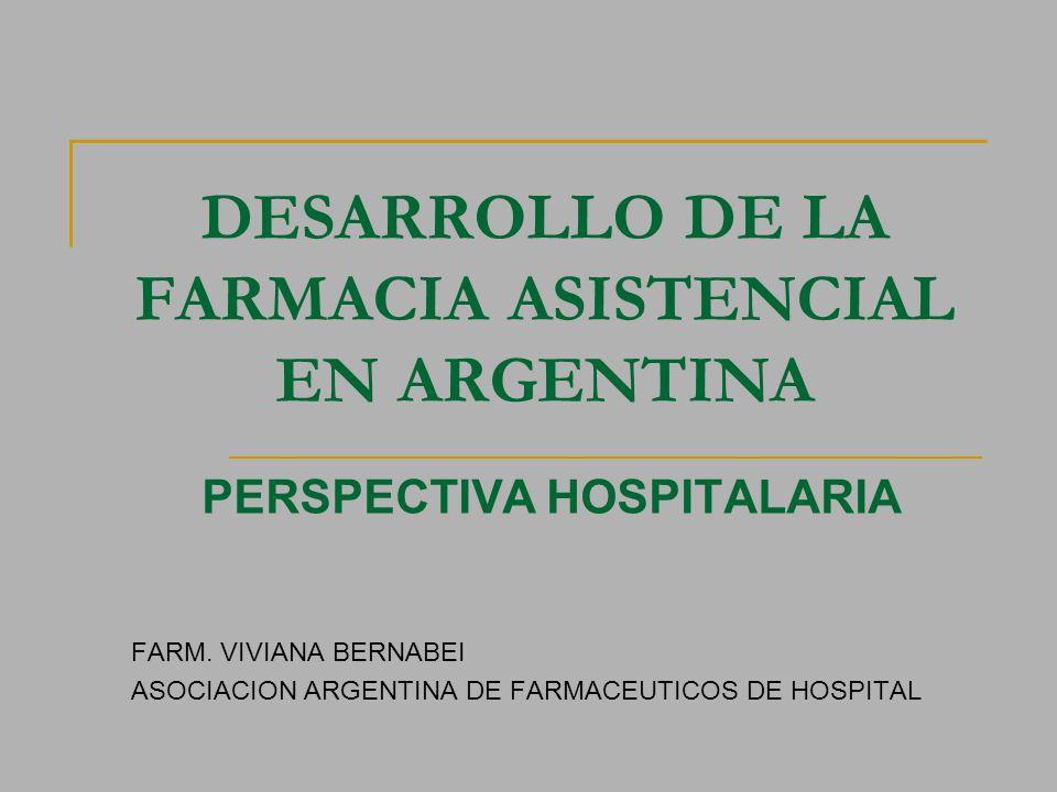 DESARROLLO DE LA FARMACIA ASISTENCIAL EN ARGENTINA PERSPECTIVA HOSPITALARIA FARM. VIVIANA BERNABEI ASOCIACION ARGENTINA DE FARMACEUTICOS DE HOSPITAL
