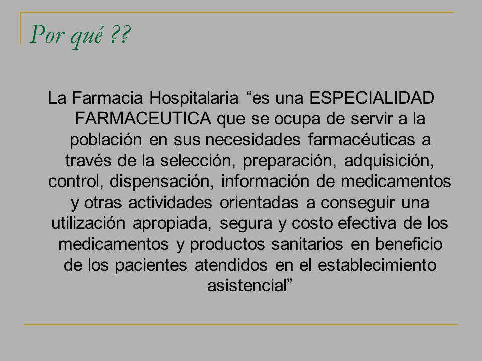 Por qué ?? La Farmacia Hospitalaria es una ESPECIALIDAD FARMACEUTICA que se ocupa de servir a la población en sus necesidades farmacéuticas a través d
