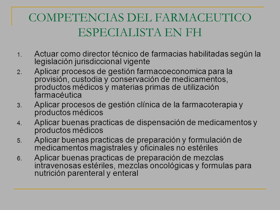 COMPETENCIAS DEL FARMACEUTICO ESPECIALISTA EN FH 1. Actuar como director técnico de farmacias habilitadas según la legislación jurisdiccional vigente