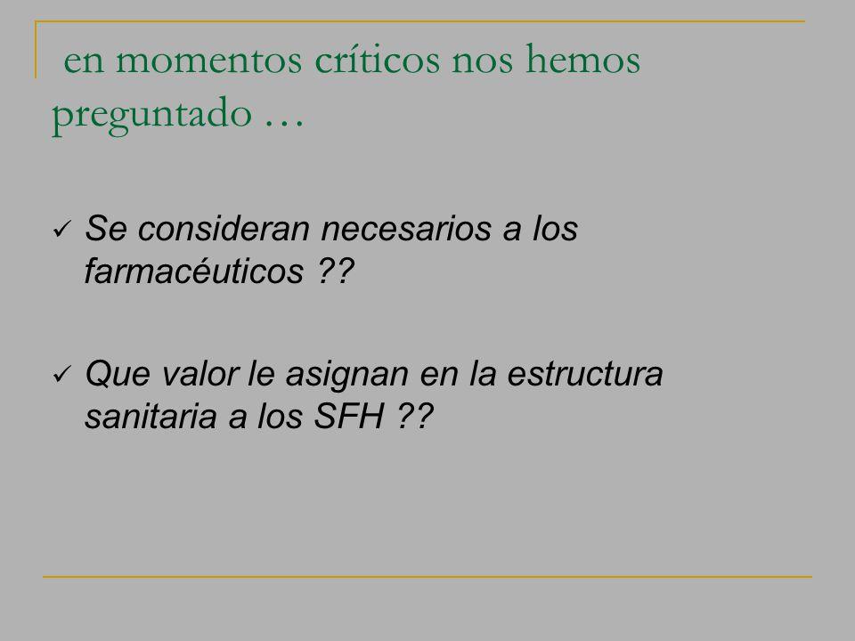 en momentos críticos nos hemos preguntado … Se consideran necesarios a los farmacéuticos ?? Que valor le asignan en la estructura sanitaria a los SFH