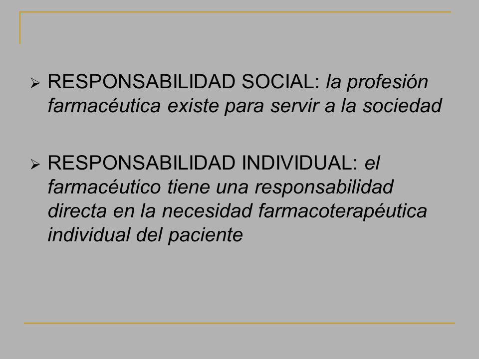 RESPONSABILIDAD SOCIAL: la profesión farmacéutica existe para servir a la sociedad RESPONSABILIDAD INDIVIDUAL: el farmacéutico tiene una responsabilid