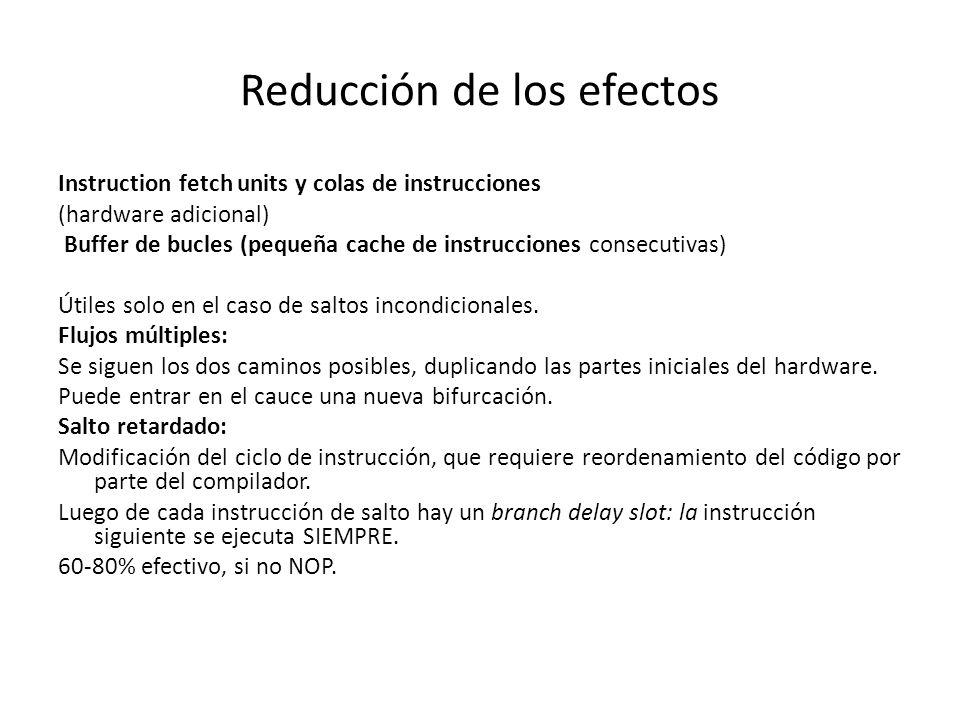 Reducción de los efectos Instruction fetch units y colas de instrucciones (hardware adicional) Buffer de bucles (pequeña cache de instrucciones consec