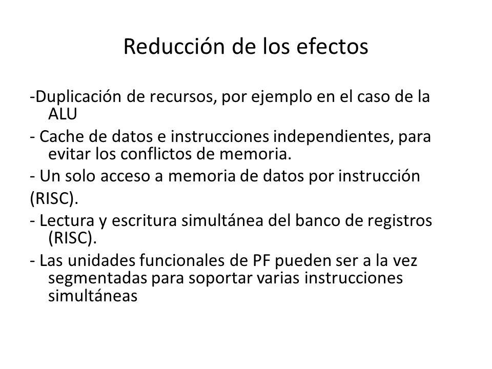 Reducción de los efectos -Duplicación de recursos, por ejemplo en el caso de la ALU - Cache de datos e instrucciones independientes, para evitar los c