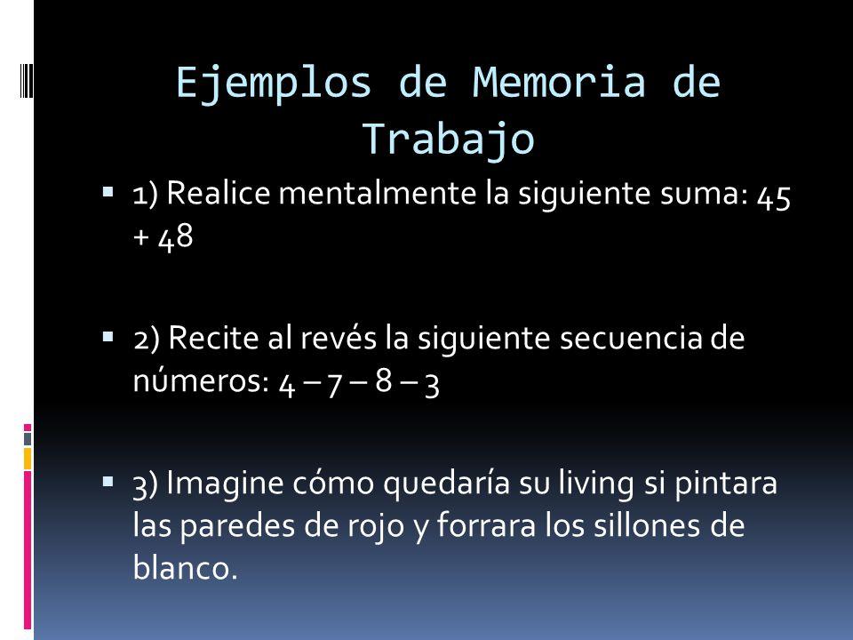 Ejemplos de Memoria de Trabajo 1) Realice mentalmente la siguiente suma: 45 + 48 2) Recite al revés la siguiente secuencia de números: 4 – 7 – 8 – 3 3) Imagine cómo quedaría su living si pintara las paredes de rojo y forrara los sillones de blanco.