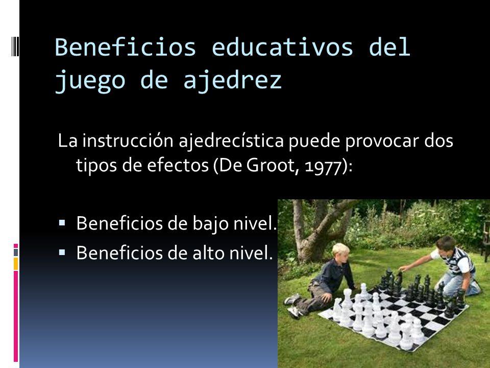 Beneficios educativos del juego de ajedrez La instrucción ajedrecística puede provocar dos tipos de efectos (De Groot, 1977): Beneficios de bajo nivel.