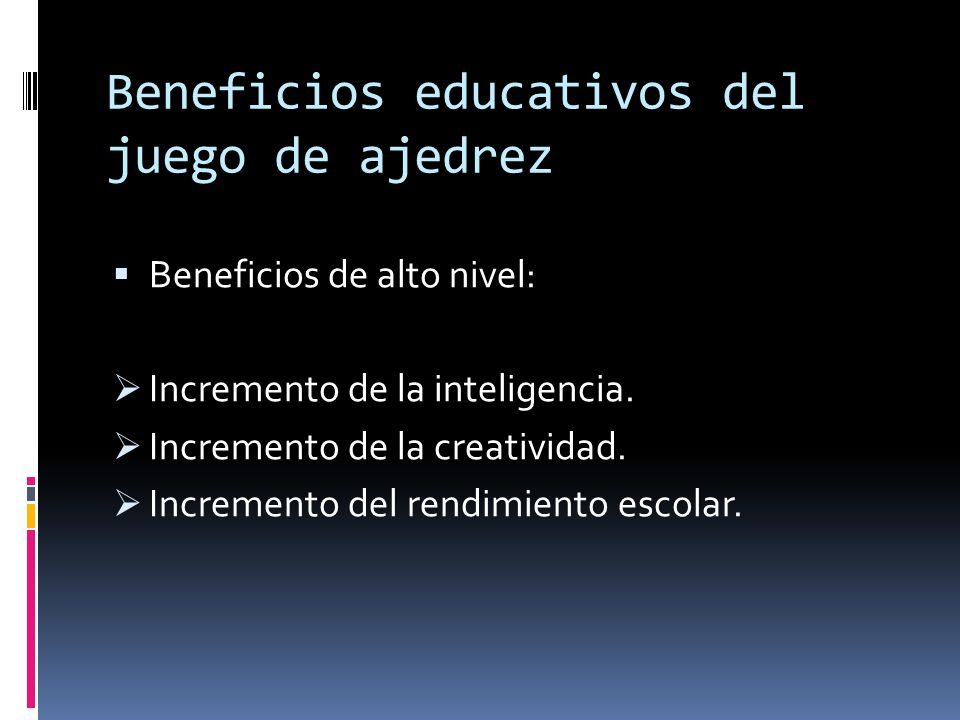 Beneficios educativos del juego de ajedrez Beneficios de alto nivel: Incremento de la inteligencia. Incremento de la creatividad. Incremento del rendi
