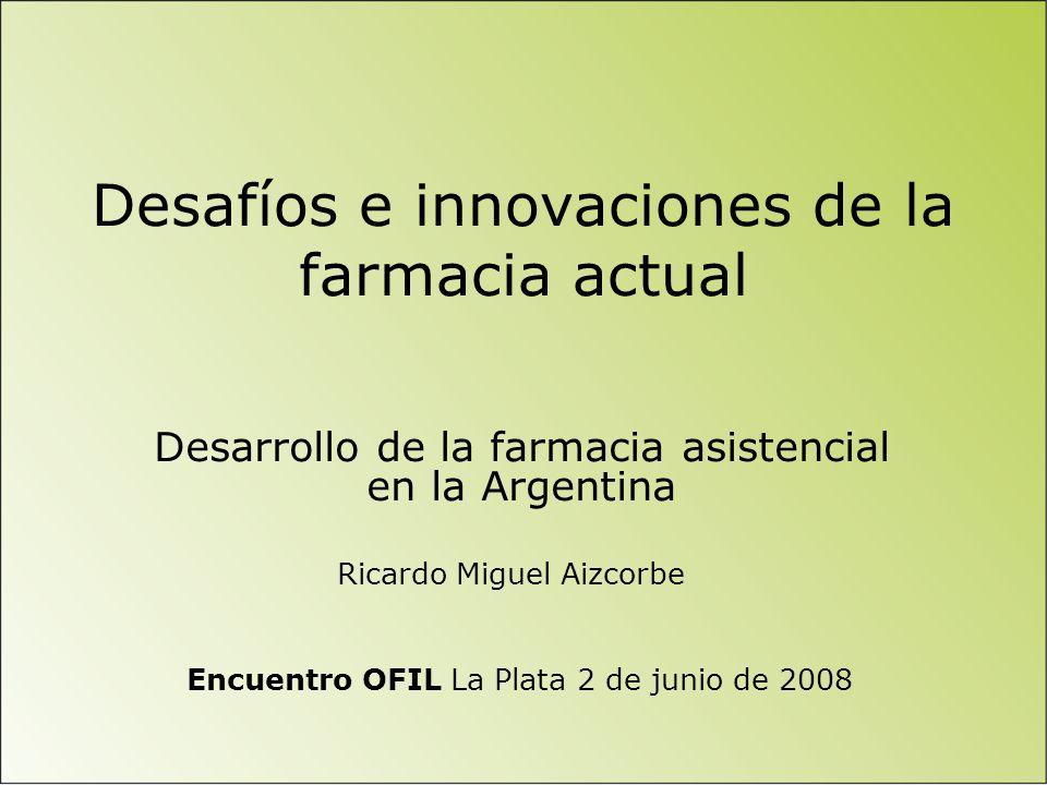 Desafíos e innovaciones de la farmacia actual Desarrollo de la farmacia asistencial en la Argentina Encuentro OFIL La Plata 2 de junio de 2008 Ricardo Miguel Aizcorbe