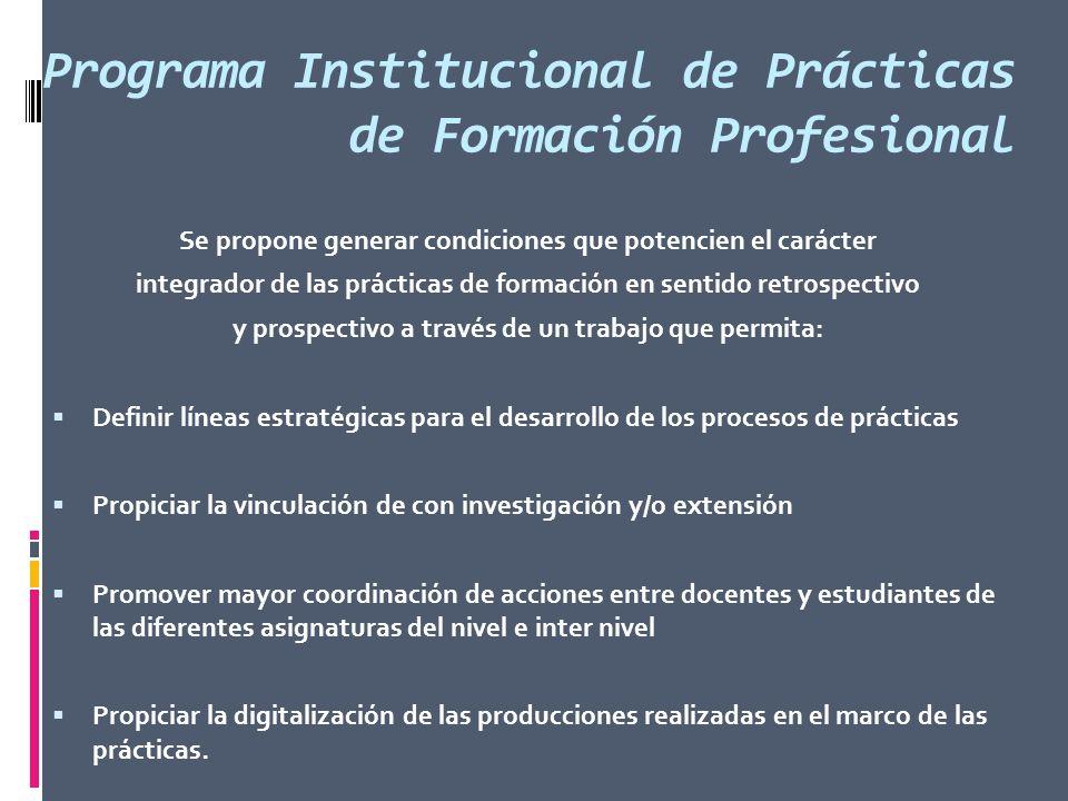 Programa Institucional de Prácticas de Formación Profesional Se propone generar condiciones que potencien el carácter integrador de las prácticas de f
