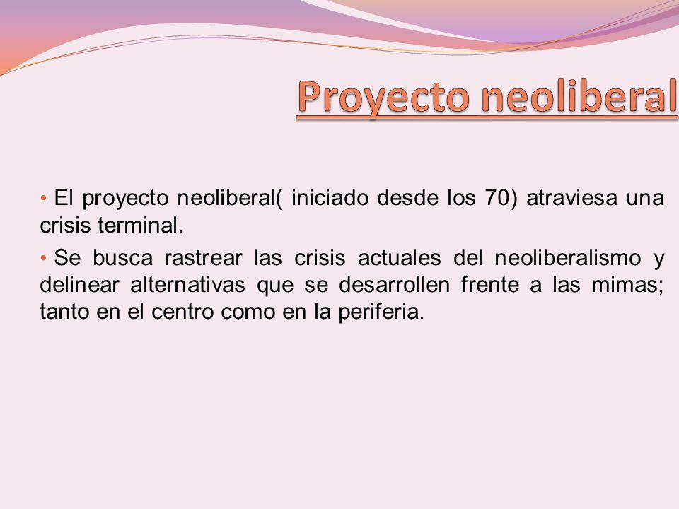 El proyecto neoliberal( iniciado desde los 70) atraviesa una crisis terminal. Se busca rastrear las crisis actuales del neoliberalismo y delinear alte