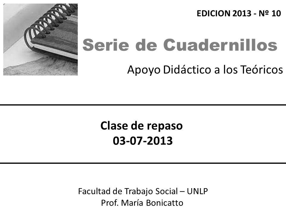 Apoyo Didáctico a los Teóricos Facultad de Trabajo Social – UNLP Prof. María Bonicatto Clase de repaso 03-07-2013 EDICION 2013 - Nº 10 Serie de Cuader