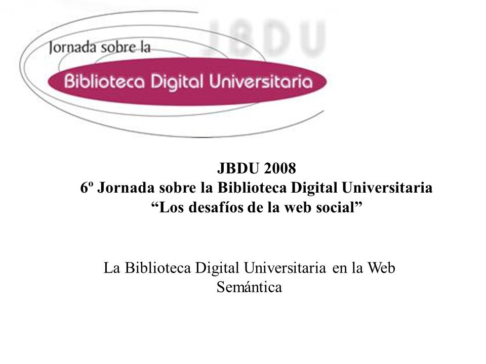 JBDU 2008 6º Jornada sobre la Biblioteca Digital Universitaria Los desafíos de la web social La Biblioteca Digital Universitaria en la Web Semántica