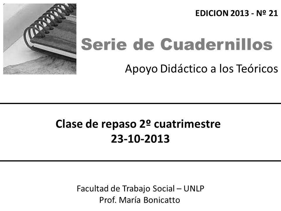 Apoyo Didáctico a los Teóricos Facultad de Trabajo Social – UNLP Prof. María Bonicatto Clase de repaso 2º cuatrimestre 23-10-2013 EDICION 2013 - Nº 21