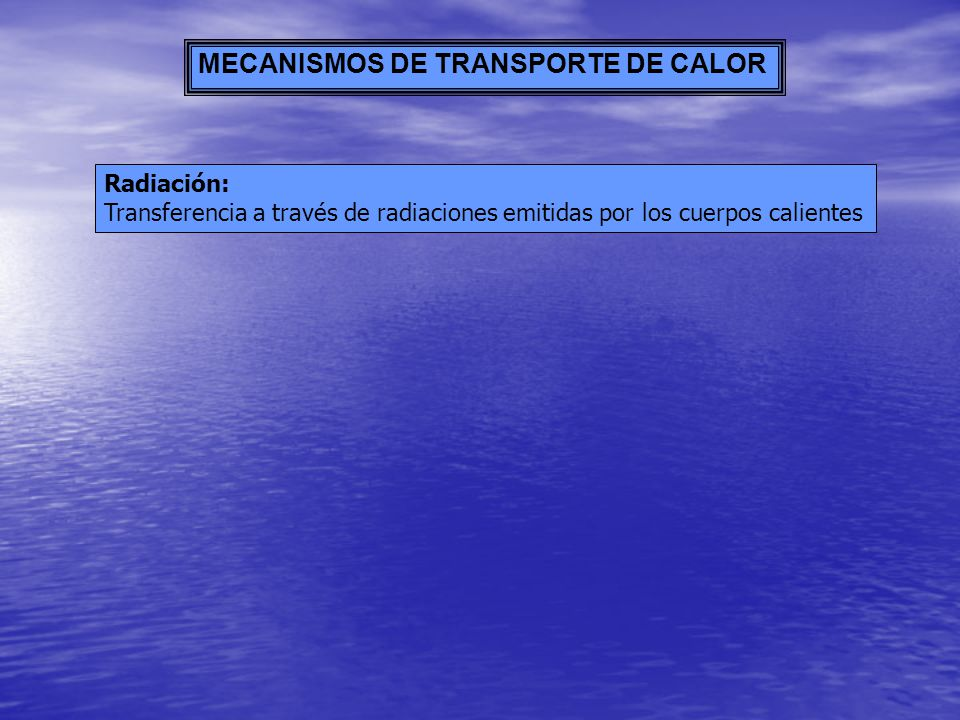 MECANISMOS DE TRANSPORTE DE CALOR Radiación: Transferencia a través de radiaciones emitidas por los cuerpos calientes