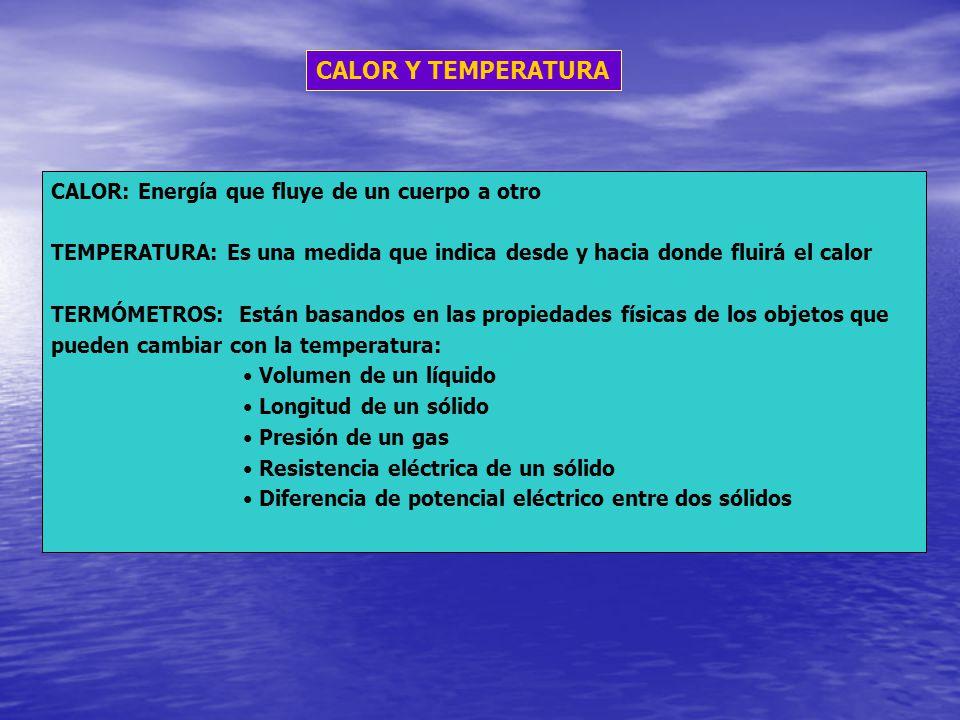 CALOR Y TEMPERATURA CALOR: Energía que fluye de un cuerpo a otro TEMPERATURA: Es una medida que indica desde y hacia donde fluirá el calor TERMÓMETROS