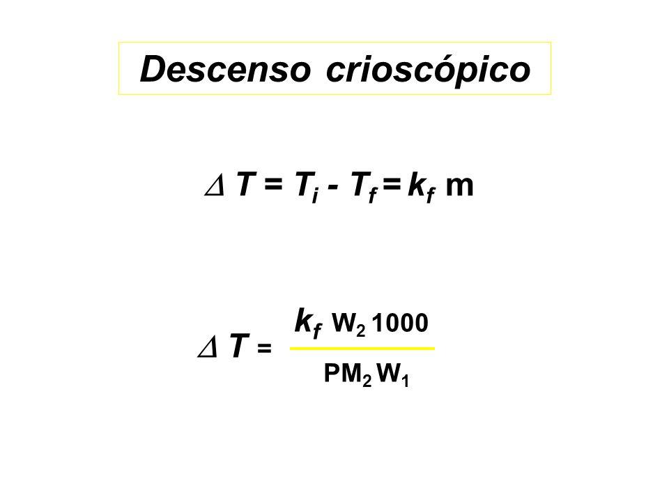 Descenso crioscópico T = T i - T f = k f m k f W 2 1000 PM 2 W 1 T =