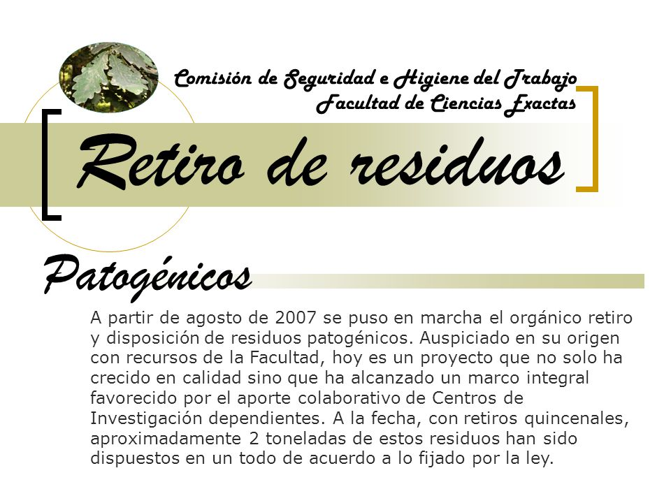 Retiro de residuos Comisión de Seguridad e Higiene del Trabajo Facultad de Ciencias Exactas Patogénicos A partir de agosto de 2007 se puso en marcha el orgánico retiro y disposición de residuos patogénicos.