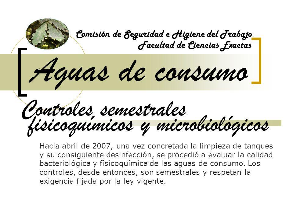 Aguas de consumo Comisión de Seguridad e Higiene del Trabajo Facultad de Ciencias Exactas Controles semestrales Hacia abril de 2007, una vez concretad