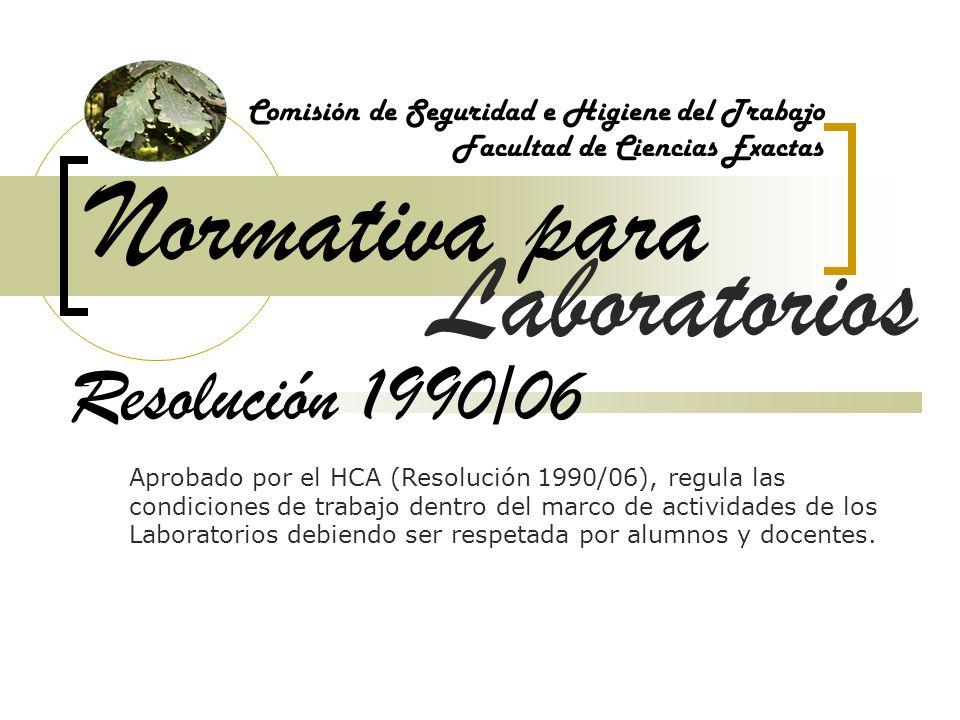 Normativa para Comisión de Seguridad e Higiene del Trabajo Facultad de Ciencias Exactas Resolución 1990/06 Aprobado por el HCA (Resolución 1990/06), regula las condiciones de trabajo dentro del marco de actividades de los Laboratorios debiendo ser respetada por alumnos y docentes.