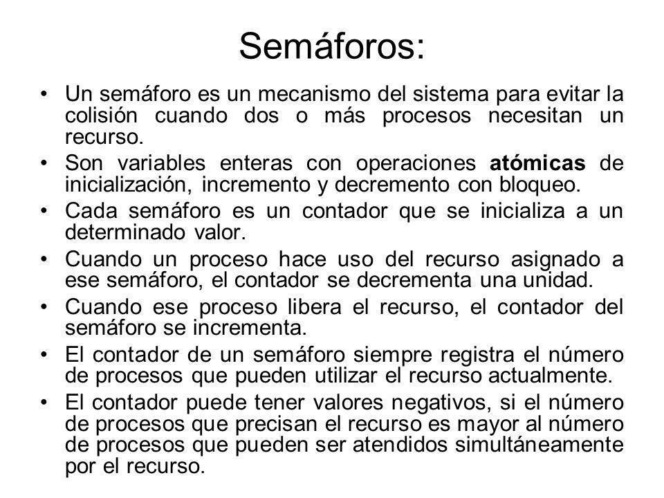 Semáforos: Un semáforo es un mecanismo del sistema para evitar la colisión cuando dos o más procesos necesitan un recurso. Son variables enteras con o