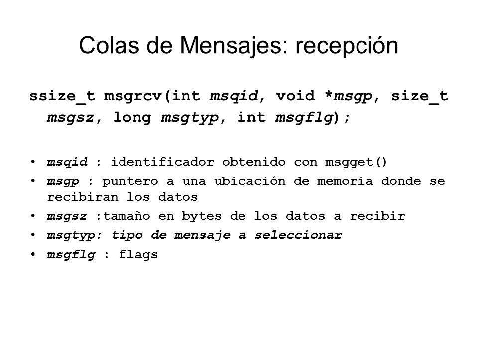 Colas de Mensajes: recepción ssize_t msgrcv(int msqid, void *msgp, size_t msgsz, long msgtyp, int msgflg); msqid : identificador obtenido con msgget()
