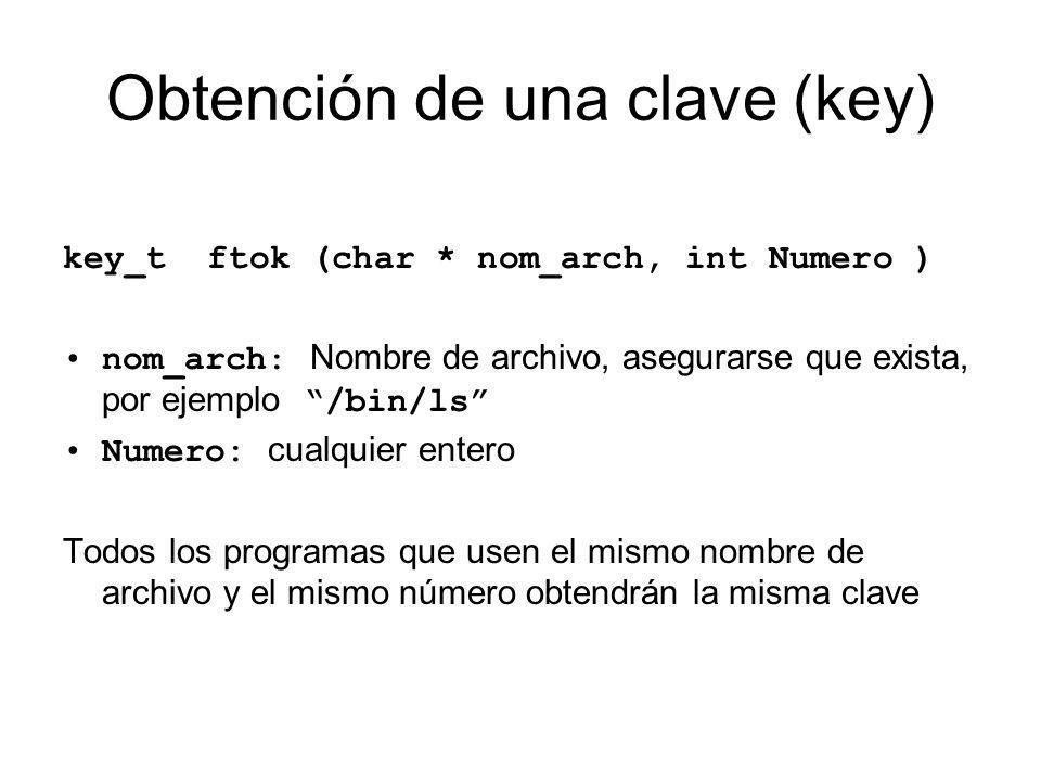Obtención de una clave (key) key_t ftok (char * nom_arch, int Numero ) nom_arch: Nombre de archivo, asegurarse que exista, por ejemplo /bin/ls Numero:
