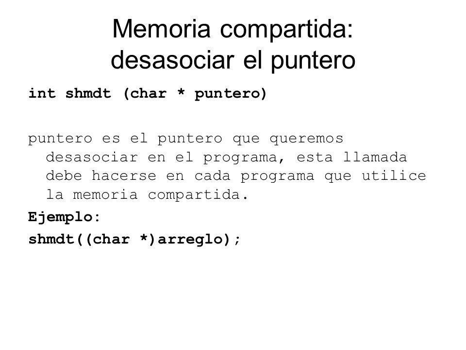 Memoria compartida: borrar la zona de memoria compartida shmctl (int mem_id, int flags, struct shmid_ds * ds) mem_id: es el identificador obtenido antes con shmget() flags: IPC_RMID para borrarla ds: puede ser NULL Ejemplo: shmctl(mem_id,IPC_RMID,NULL)