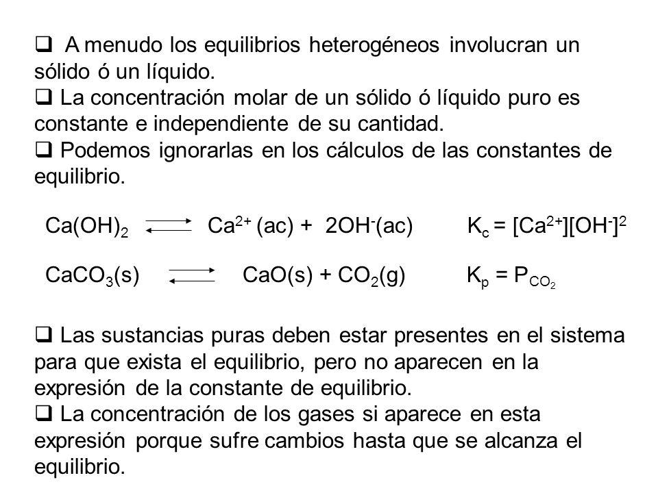 Ca(OH) 2 Ca 2+ (ac) + 2OH - (ac) K c = [Ca 2+ ][OH - ] 2 A menudo los equilibrios heterogéneos involucran un sólido ó un líquido.