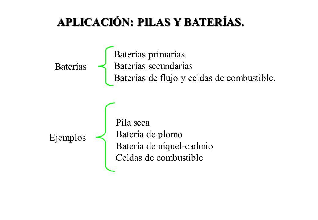 APLICACIÓN: PILAS Y BATERÍAS. Pila seca Batería de plomo Batería de níquel-cadmio Celdas de combustible Baterías primarias. Baterías secundarias Bater