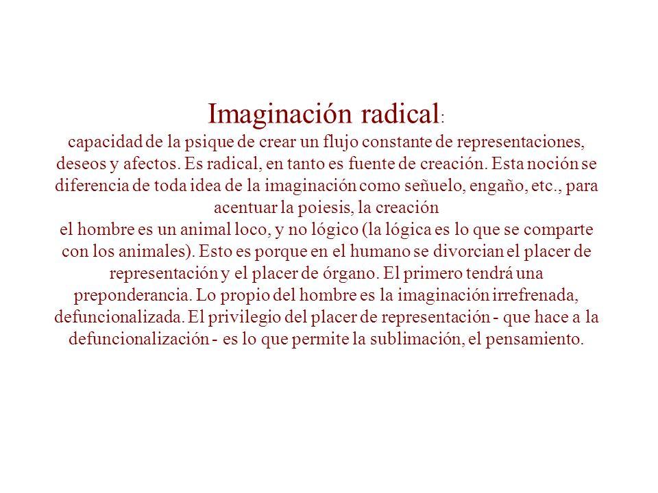 Imaginario social: es la posición (en el colectivo anónimo y por este) de un magma de significaciones imaginarias, y de instituciones que las portan y las transmiten.
