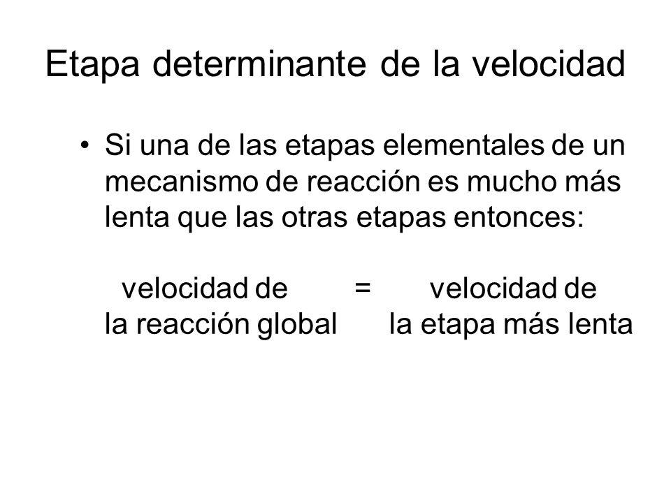 Etapa determinante de la velocidad Si una de las etapas elementales de un mecanismo de reacción es mucho más lenta que las otras etapas entonces: velocidad de = velocidad de la reacción global la etapa más lenta