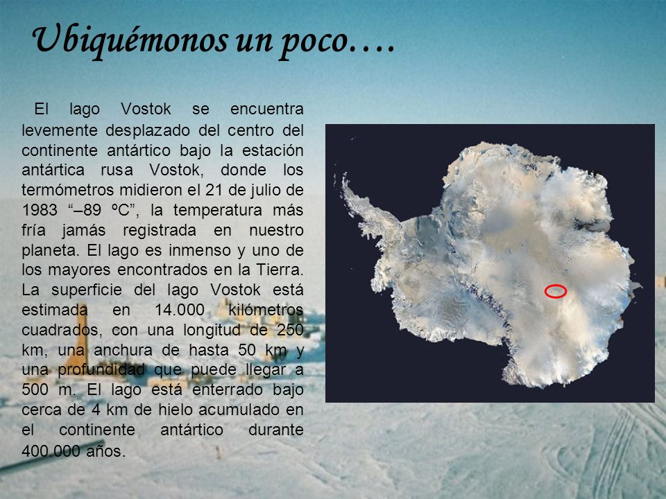 Ubiquémonos un poco…. El lago Vostok se encuentra levemente desplazado del centro del continente antártico bajo la estación antártica rusa Vostok, don
