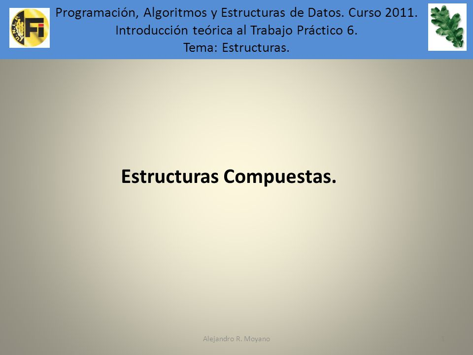 Alejandro R. Moyano1 Programación, Algoritmos y Estructuras de Datos. Introducción teórica al Trabajo Práctico 6. Estructuras Compuestas. Programación