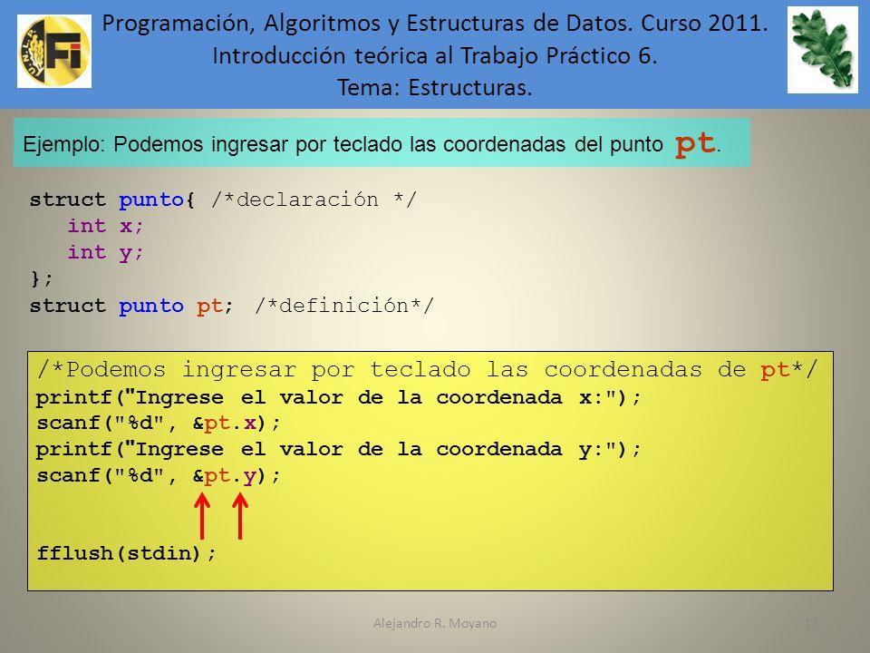 Alejandro R. Moyano12 Ejemplo: Podemos ingresar por teclado las coordenadas del punto pt. struct punto{ /*declaración */ int x; int y; }; struct punto