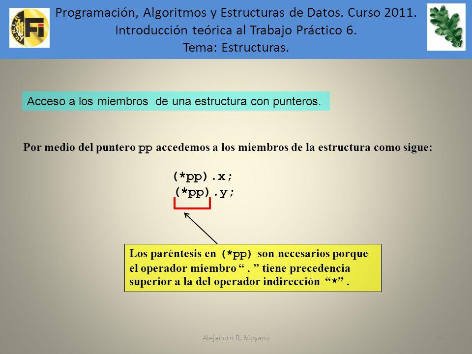 Alejandro R. Moyano16 Por medio del puntero pp accedemos a los miembros de la estructura como sigue: (*pp).x; (*pp).y; Acceso a los miembros de una es