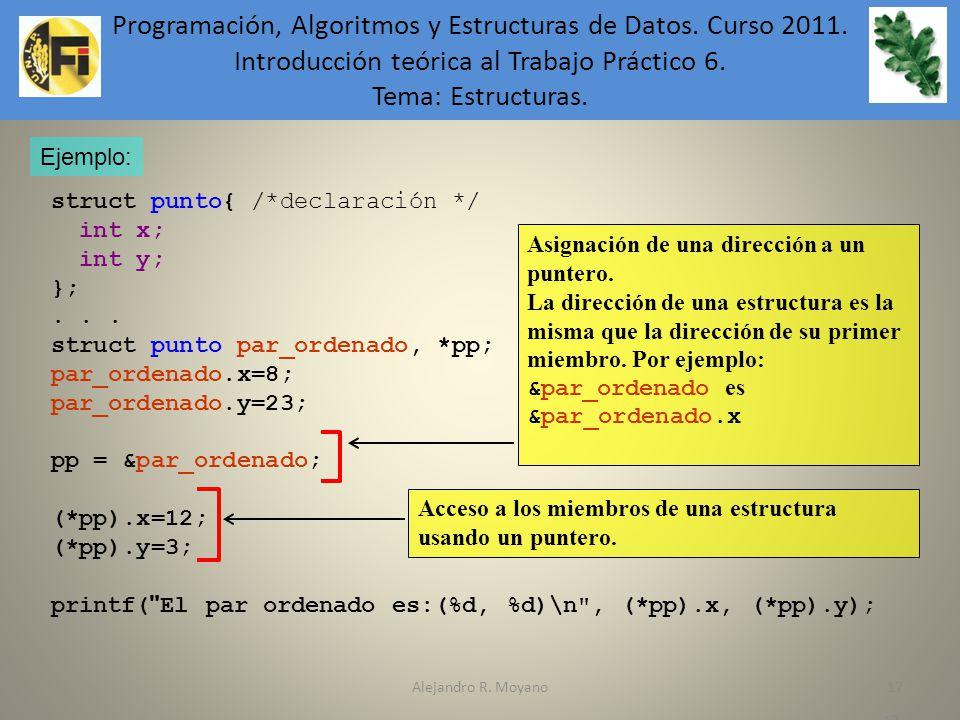Alejandro R. Moyano17 Ejemplo: struct punto{ /*declaración */ int x; int y; };... struct punto par_ordenado, *pp; par_ordenado.x=8; par_ordenado.y=23;