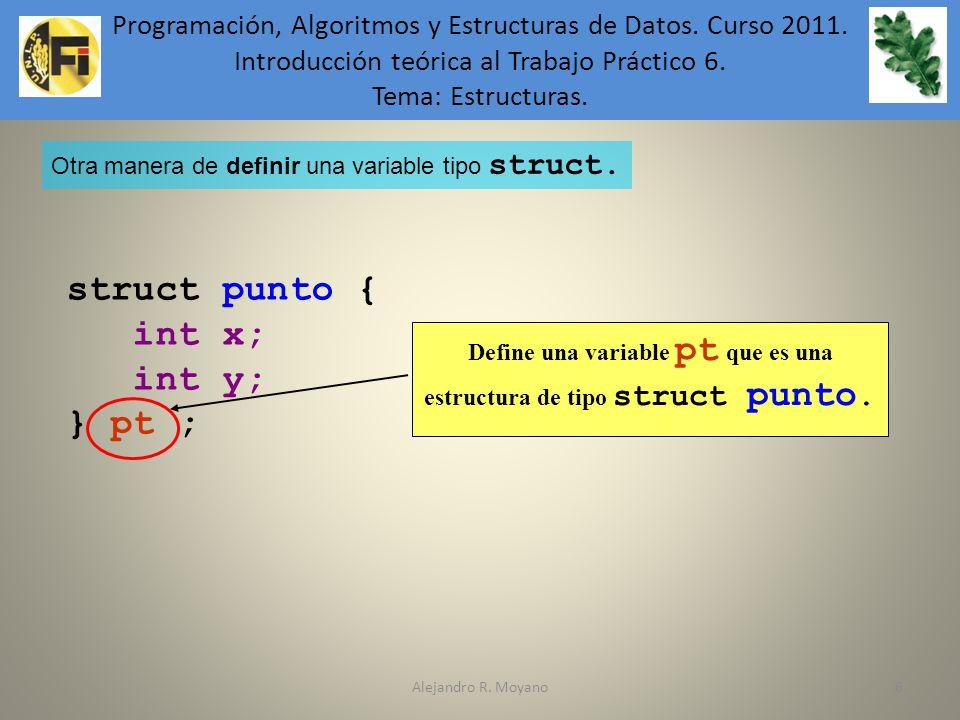 Alejandro R. Moyano6 Define una variable pt que es una estructura de tipo struct punto. struct punto { int x; int y; } pt ; Otra manera de definir una
