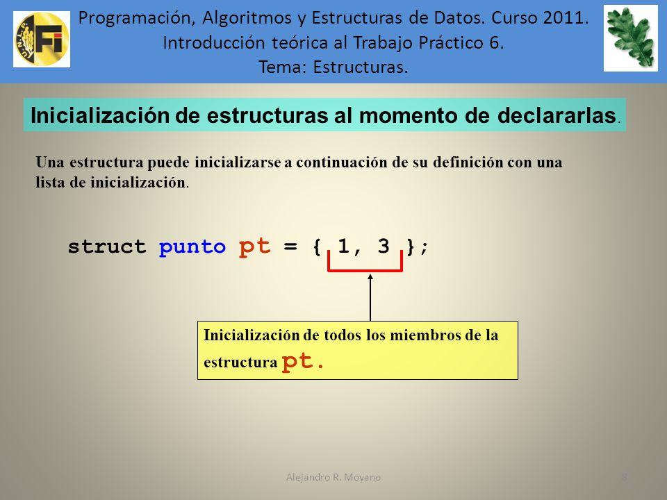 Alejandro R. Moyano88 Inicialización de estructuras al momento de declararlas. Una estructura puede inicializarse a continuación de su definición con