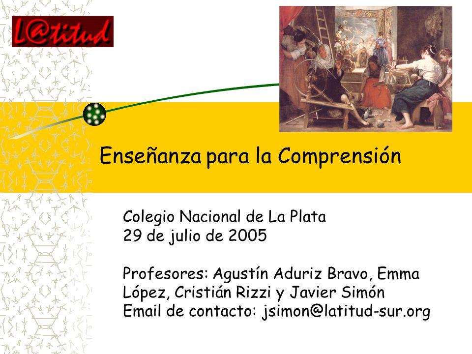 Enseñanza para la Comprensión Colegio Nacional de La Plata 29 de julio de 2005 Profesores: Agustín Aduriz Bravo, Emma López, Cristián Rizzi y Javier S