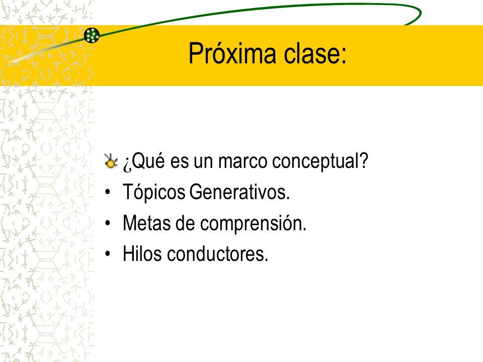 Próxima clase: ¿ Qué es un marco conceptual? Tópicos Generativos. Metas de comprensión. Hilos conductores.