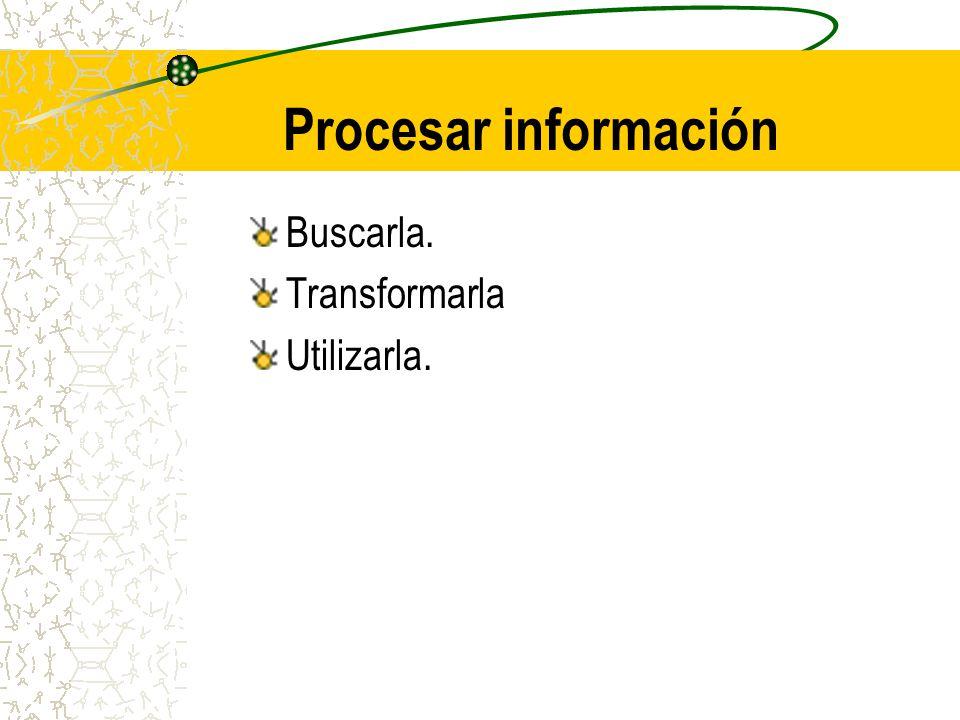 Procesar información Buscarla. Transformarla Utilizarla.